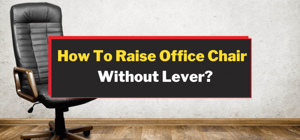 How To Raise Office Chair Without A Lever